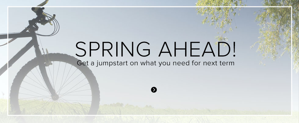 SPRING AHEAD! Get a jumpstart on what you need for next term.
